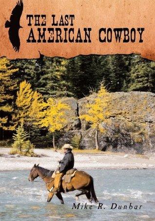 The Last American Cowboy Mike R. Dunbar