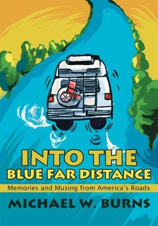 Into The Blue Far Distance: Memories and Musing from Americas Roads Michael Burns