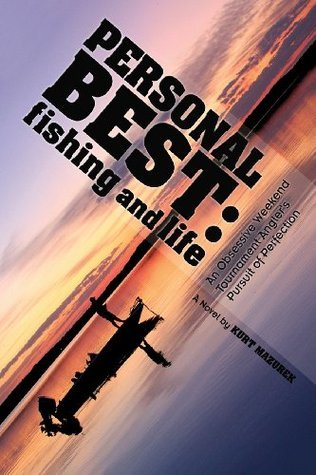 Personal Best: Fishing and Life: An Obsessive Tournament Anglers Pursuit of Perfection Kurt Mazurek