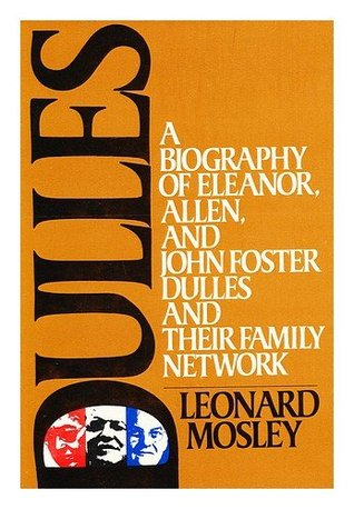 Dulles: A Biography of Eleanor, Allen & John Foster Dulles & Their Family Network  by  Leonard Mosley