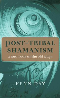 Post-Tribal Shamanism: A New Look at the Old Ways  by  Kenn Day