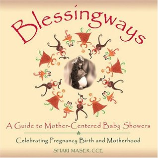 Blessingways: A Guide To Mother-centered Baby Showers - Celebrating Pregnancy, Birth, And Motherhood  by  Shari Maser