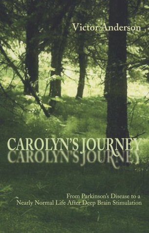 Carolyns Journey: From Parkinsons Disease to a Nearly Normal Life After Deep Brain Stimulation  by  Victor Anderson