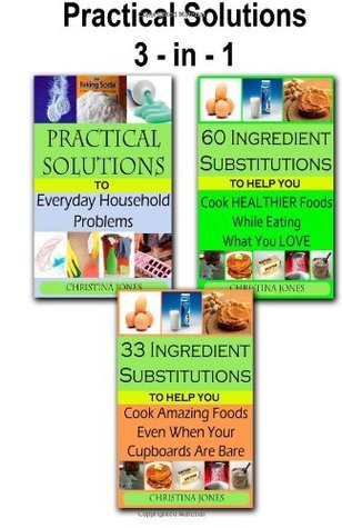 Practical Solutions 3-in-1: Practical Solutions / 60 Healthy Ingredient Substitutions / 33 Ingredient Substitutions Christina  Jones