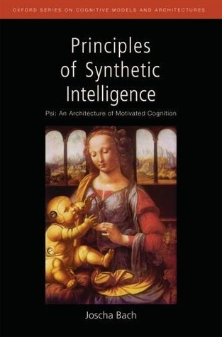 Principles of Synthetic Intelligence PSI: An Architecture of Motivated Cognition (Oxford Series on Cognitive Models and Architectures) Joscha Bach