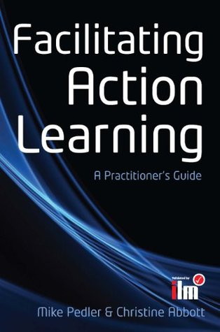 Facilitating Action Learning: A PractitionerS Guide  by  Mike Pedler
