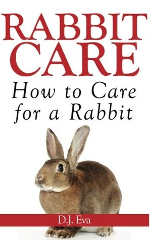 Rabbit Care: How to Care for a Rabbit  by  D.J. Eva