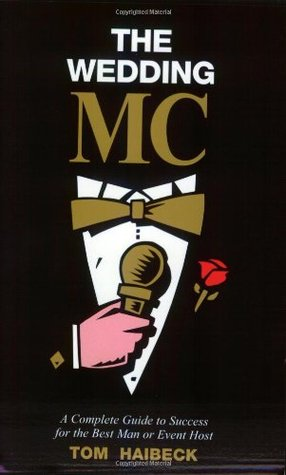 The Wedding MC: A Complete Guide to Success for the Best Man or Event Host Tom Haibeck