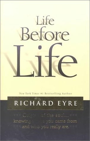 Life Before Life: Origins of the Soul...Knowing Where You Came from and Who You Really Are Richard Eyre