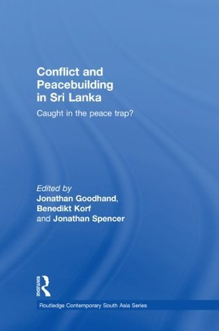 Conflict and Peacebuilding in Sri Lanka: Caught in the Peace Trap? (Routledge Contemporary South Asia Series)  by  Jonathan Goodhand