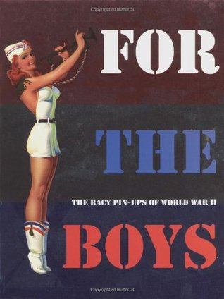For the Boys : The Racy Pin-Ups of World War II Max Allan Collins