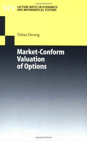 Market-Conform Valuation of Options (Lecture Notes in Economics and Mathematical Systems)  by  Tobias Herwig
