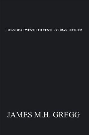 Ideas Of A Twentieth Century Grandfather  by  James M.H. Gregg
