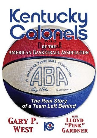 Kentucky Colonels of the American Basketball Association: The Real Story of a Team Left Behind Gary P. West