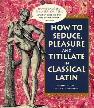 How To Seduce, Pleasure and Titillate in Classical Latin  by  Michelle Lovric