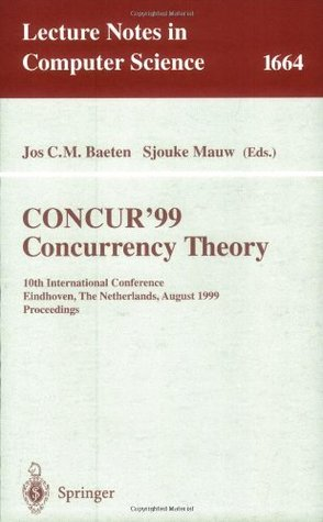 CONCUR99. Concurrency Theory: 10th International Conference Eindhoven, The Netherlands, August 24-27, 1999 Proceedings (Lecture Notes in Computer Science)  by  Jos C.M. Baeten