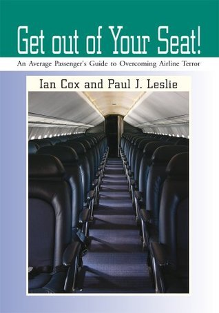 Get out of Your Seat!: An Average Passengers Guide to Overcoming Airline Terror Paul Leslie