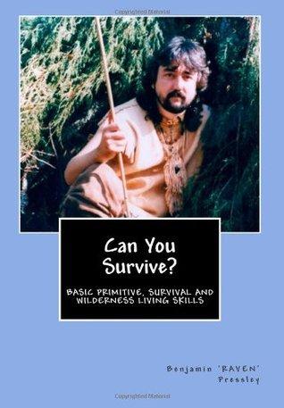 Can You Survive?: Basic Primitive, Survival and Wilderness Living Skills  by  Benjamin Raven Pressley