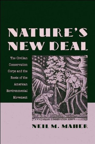 Natures New Deal: The Civilian Conservation Corps and the Roots of the American Environmental Movement: The Civilian Conservation Corps and the Roots of the American Enviromental Movement  by  Neil M. Maher