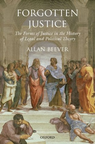 Forgotten Justice: Forms of Justice in the History of Legal and Political Theory  by  Allan Beever