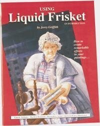 Using Liquid Frisket - An Introduction: How to Create Remarkable Effects in Your  by  Jerry Griffith