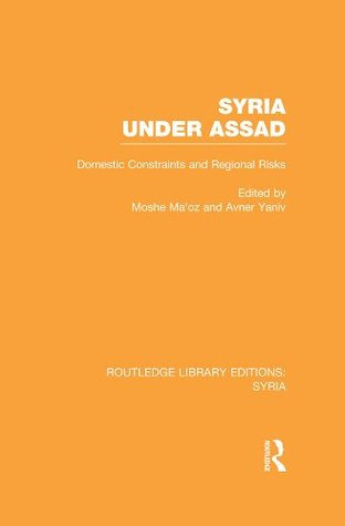 Syria Under Assad (RLE Syria): Domestic Constraints and Regional Risks Moshe Maoz