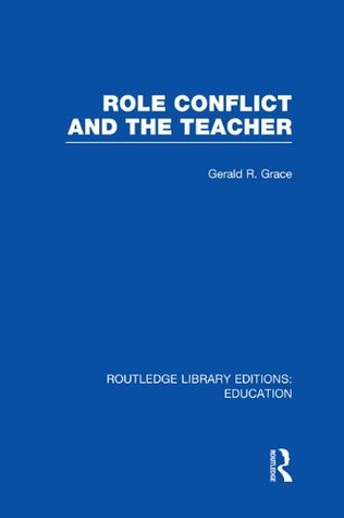 Role Conflict and the Teacher (RLE Edu N): Volume 5 (Routledge Library Editions: Education) Gerald R. Grace