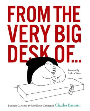 From the Very Big Desk Of...: Business Cartoons New Yorker Cartoonist Charles Barsotti by Charles Barsotti