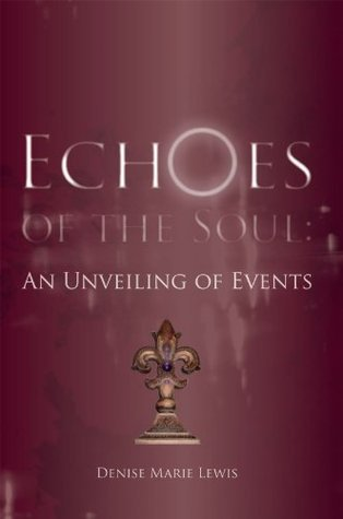 Echoes of the Soul: An Unveiling of Events  by  Denise Marie Lewis