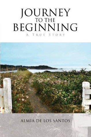 Journey to the Beginning: A True Story Almia de los Santos