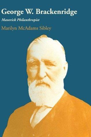 George W. Brackenridge: Maverick Philanthropist Marilyn McAdams Sibley