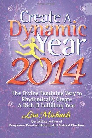 Create A Dynamic Year 2014: The Divine Feminine Way to Rhythmically Create A Rich & Fulfilling Year  by  Lisa Michaels