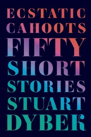 Ecstatic Cahoots: Fifty Short Stories Stuart Dybek