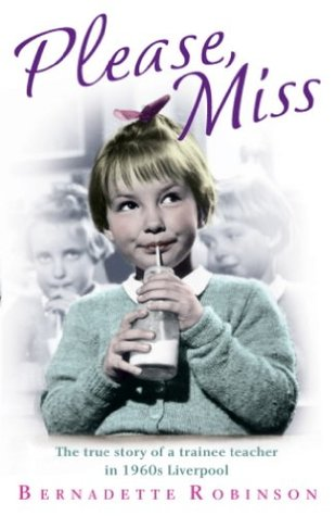 Please, Miss: The True Story of a Trainee Teacher in 1960s Liverpool Bernadette Robinson