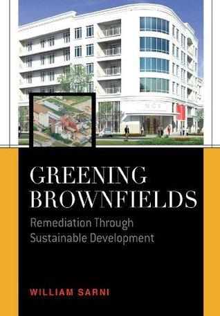 Greening Brownfields : Remediation Through Sustainable Development  by  William Sarni