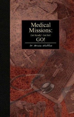 Medical Missions: Get Ready, Get Set, GO!  by  Bruce Steffes