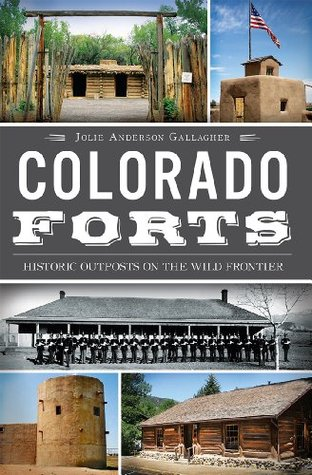 Colorado Forts: Historic Outposts on the Wild Frontier Jolie Anderson Gallagher