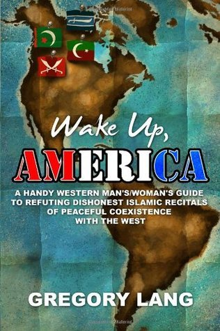 Wake Up, America: A Handy Western Mans/Womans Guide to Refuting Dishonest Islamic Recitals of Peaceful Coexistence with the West Gregory Lang