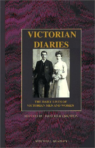 Victorian Diaries: The Daily Lives of Victorian Men and Women  by  Heather Creaton