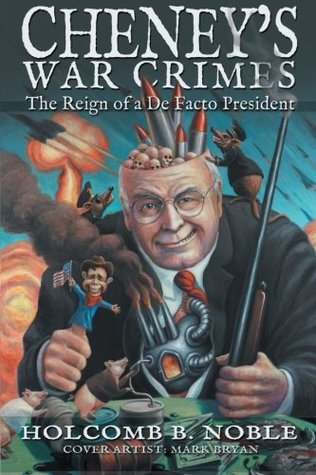 Cheneys War Crimes: The Reign of a de Facto President  by  Holcomb B Noble