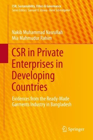 CSR in Private Enterprises in Developing Countries: Evidences from the Ready-Made Garments Industry in Bangladesh Nakib Muhammad Nasrullah