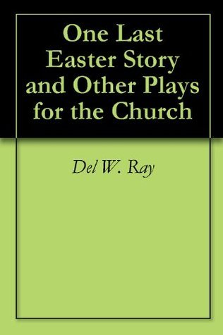 One Last Easter Story and Other Plays for the Church  by  Del W. Ray