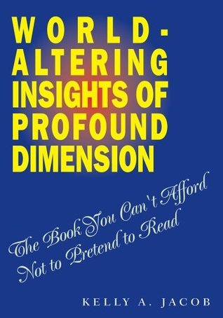 World- Altering Insights of Profound Dimension:The Book You Cant Afford Not to Pretend to Read  by  Kelly A. Jacob
