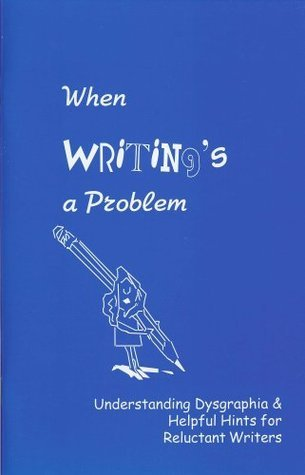 When Writings a Problem: Understanding Dysgraphia and Helpful Hints for Reluctant Writers  by  Regina G. Richards