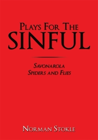 Plays For The Sinful: Savonarola Spiders and Flies  by  Norman Stokle