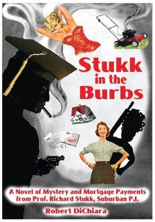 Stukk in the Burbs: A Novel of Mystery and Mortgage Payments from Prof. Richard Stukk, Suburban P.I. Robert DiChiara