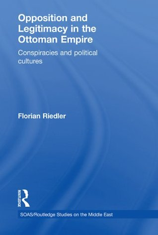 Opposition and Legitimacy in the Ottoman Empire: Conspiracies and Political Cultures  by  Florian Riedler