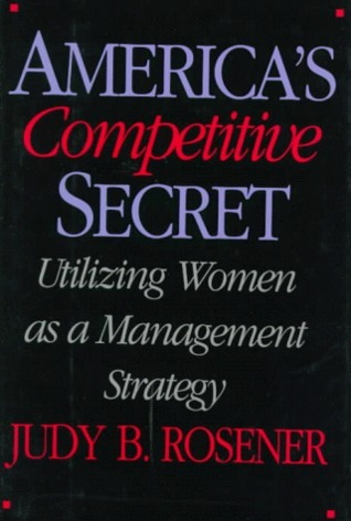 Americas Competitive Secret: Utilizing Women as a Management Strategy  by  Judy B. Rosener
