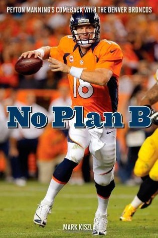 No Plan B: Peyton Mannings Comeback with the Denver Broncos Mark Kiszla