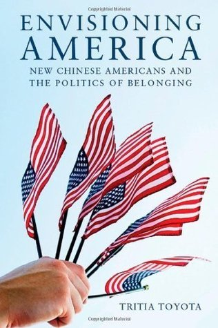 Envisioning America: New Chinese Americans and the Politics of Belonging  by  Tritia Toyota